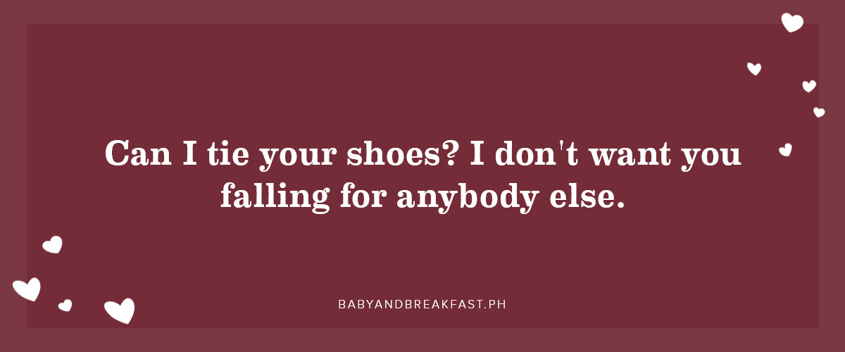 Can I tie your shoes? I don't want you falling for anybody else.