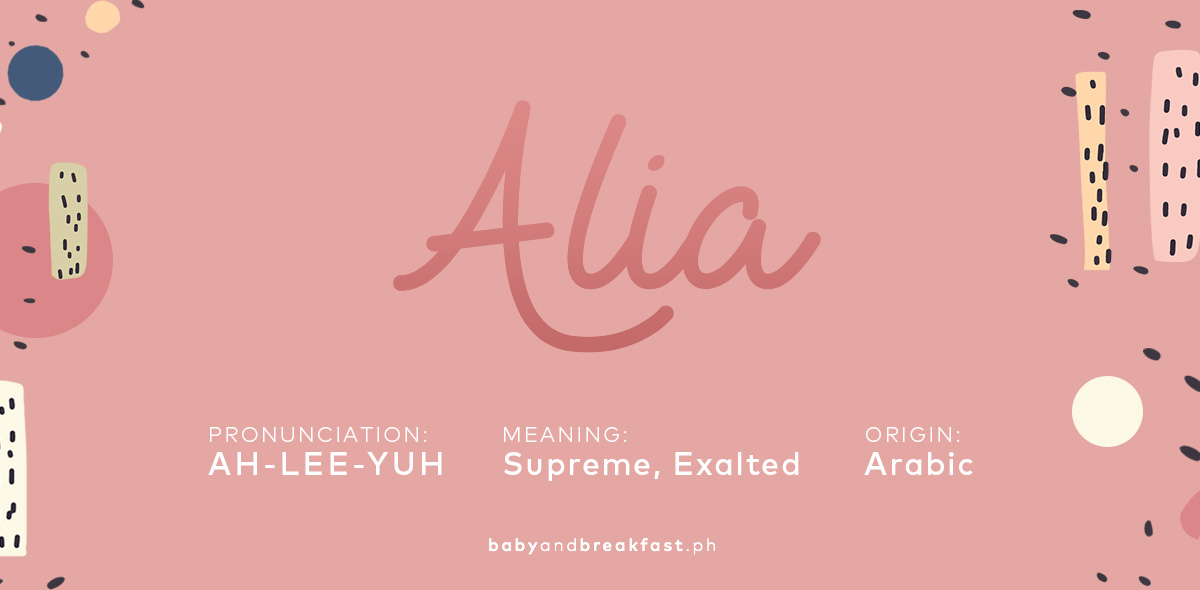 Alia Pronunciation: AH-LEE-YUH Meaning: Supreme, Exalted Origin: Arabic