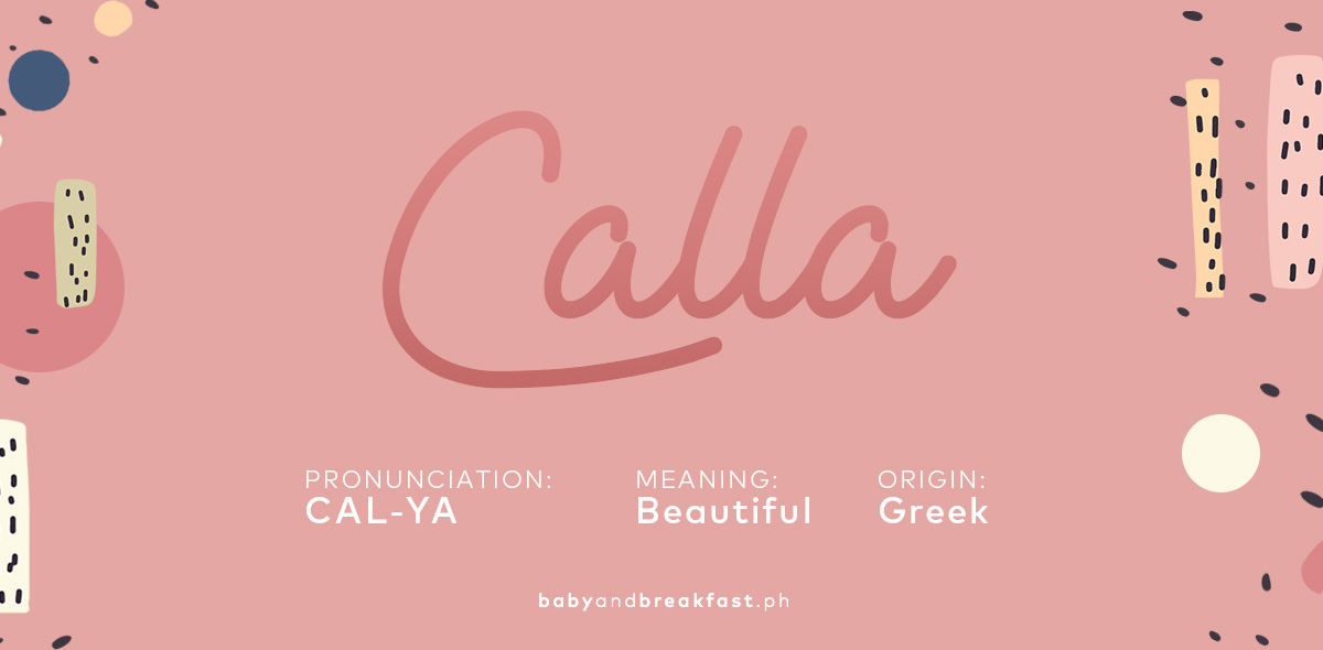 Calla Pronunciation: CAL-YA Meaning: Beautiful Origin: Greek