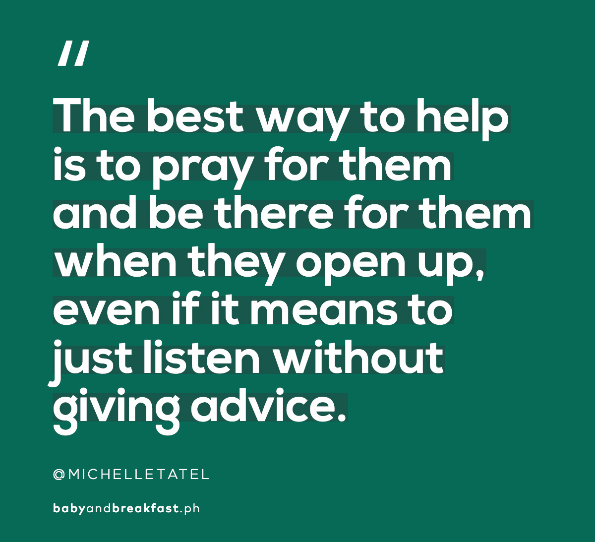 """The best way to help is to pray for them and be there for them when they open up, even if it means to just listen without giving advice."""