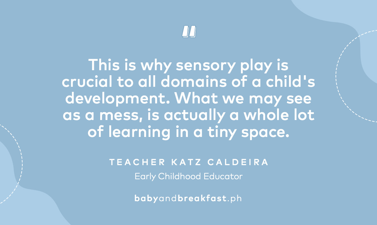 """This is why sensory play is crucial to all domains of a child's development. What we may see as a mess, is actually a whole lot of learning in a tiny space.""-Teacher Katz Caldeira, Early Childhood Educator"