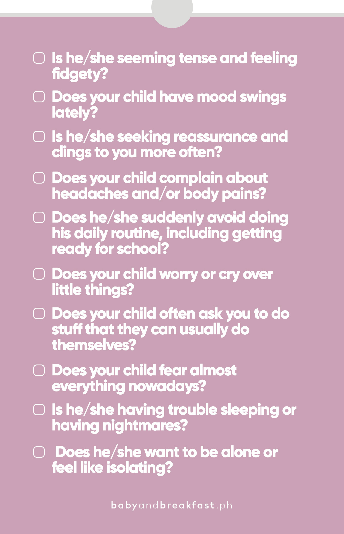 Is he/she seeming tense and feeling fidgety? Does your child have mood swings lately? Is he/she seeking reassurance and clings to you more often? Does your child complain about headaches and/or body pains? Does he/she suddenly avoiding doing his daily routine, including getting ready for school? Does your child worry or cry over little things? Does your child often ask you to do stuff that they can usually do themselves? Does your child fear almost everything nowadays? Is he/she having trouble sleeping or having nightmares? Does he/she want to be alone or feel like isolating?