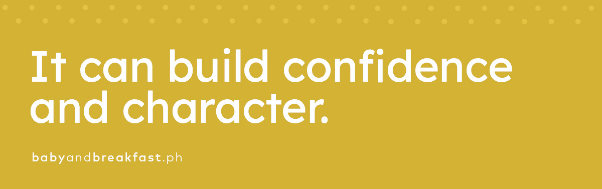 It can build confidence and character.