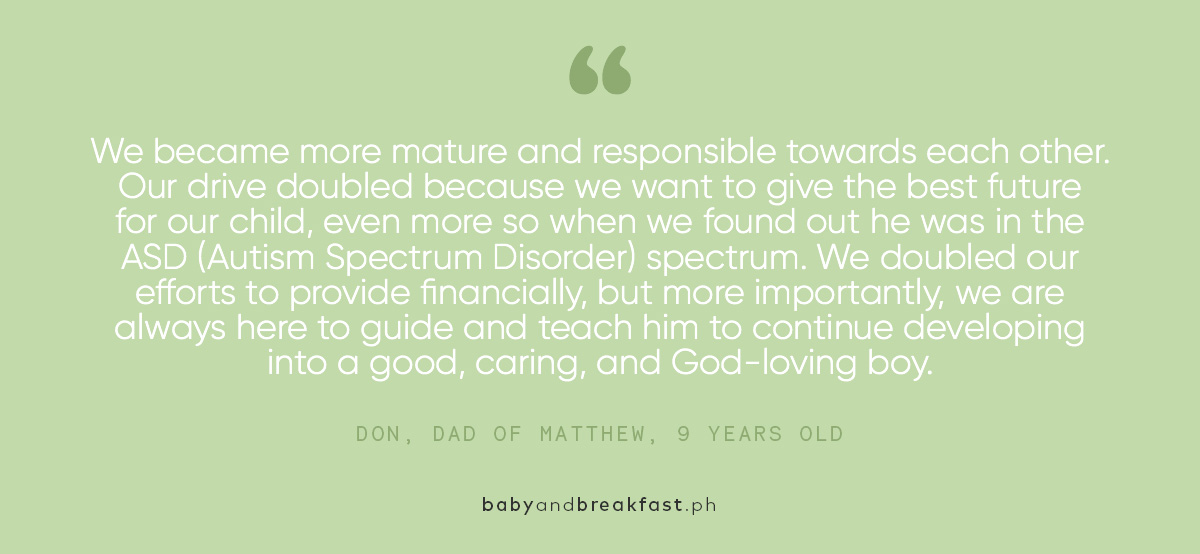 We became more mature and responsible towards each other. Our drive doubled because we want to give the best future for our child, even more so when we found out he was in the ASD (Autism Spectrum Disorder) spectrum. We doubled our efforts to provide financially, but more importantly, we are always here to guide and teach him to continue developing into a good, caring, and God-loving boy.