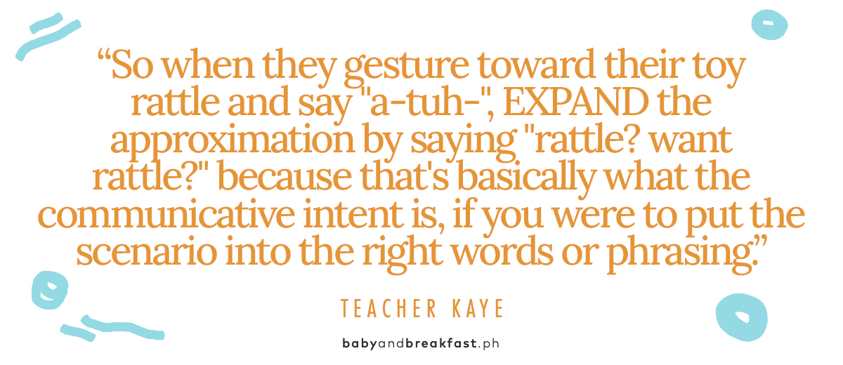 """(quote for layout) """"So when they gesture toward their toy rattle and say """"a-tuh-"""", EXPAND the approximation by saying """"rattle? want rattle?"""" because that's basically what the communicative intent is, if you were to put the scenario into the right words or phrasing."""" Teacher Kaye"""